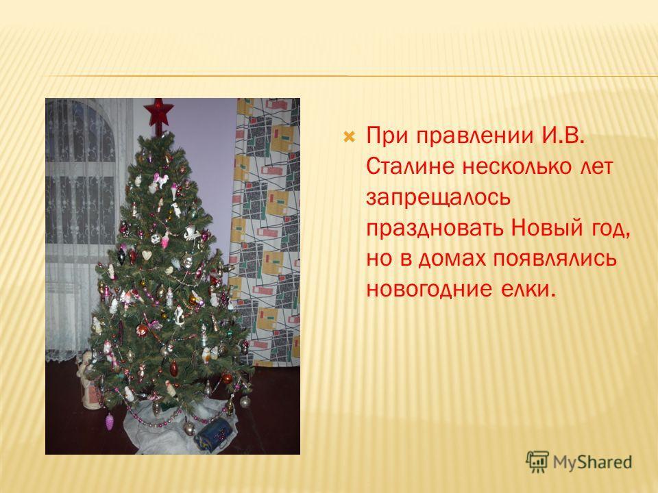 При правлении И.В. Сталине несколько лет запрещалось праздновать Новый год, но в домах появлялись новогодние елки.