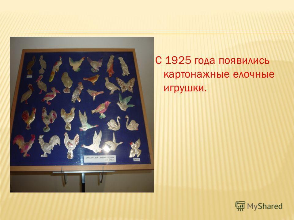 С 1925 года появились картонажные елочные игрушки.