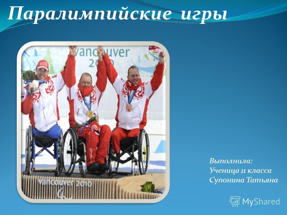 Паралимпийские игры Выполнила: Ученица 11 класса Супонина Татьяна