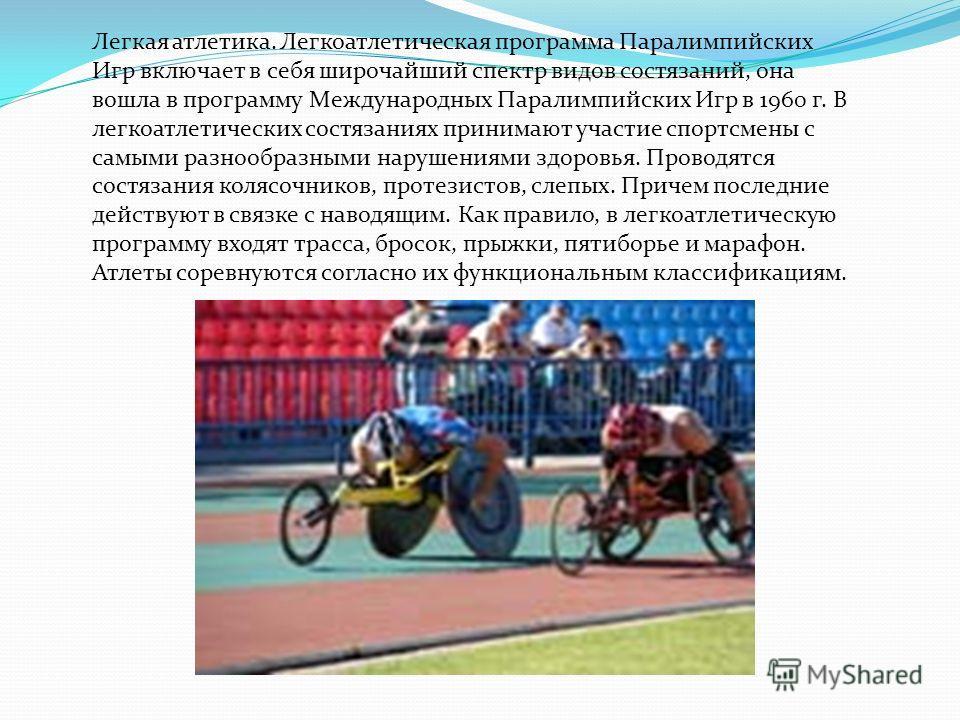 Легкая атлетика. Легкоатлетическая программа Паралимпийских Игр включает в себя широчайший спектр видов состязаний, она вошла в программу Международных Паралимпийских Игр в 1960 г. В легкоатлетических состязаниях принимают участие спортсмены с самыми