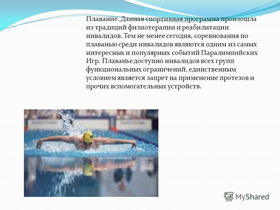 Плавание. Данная спортивная программа произошла из традиций физиотерапии и реабилитации инвалидов. Тем не менее сегодня, соревнования по плаванью среди инвалидов являются одним из самых интересных и популярных событий Паралимпийских Игр. Плаванье дос