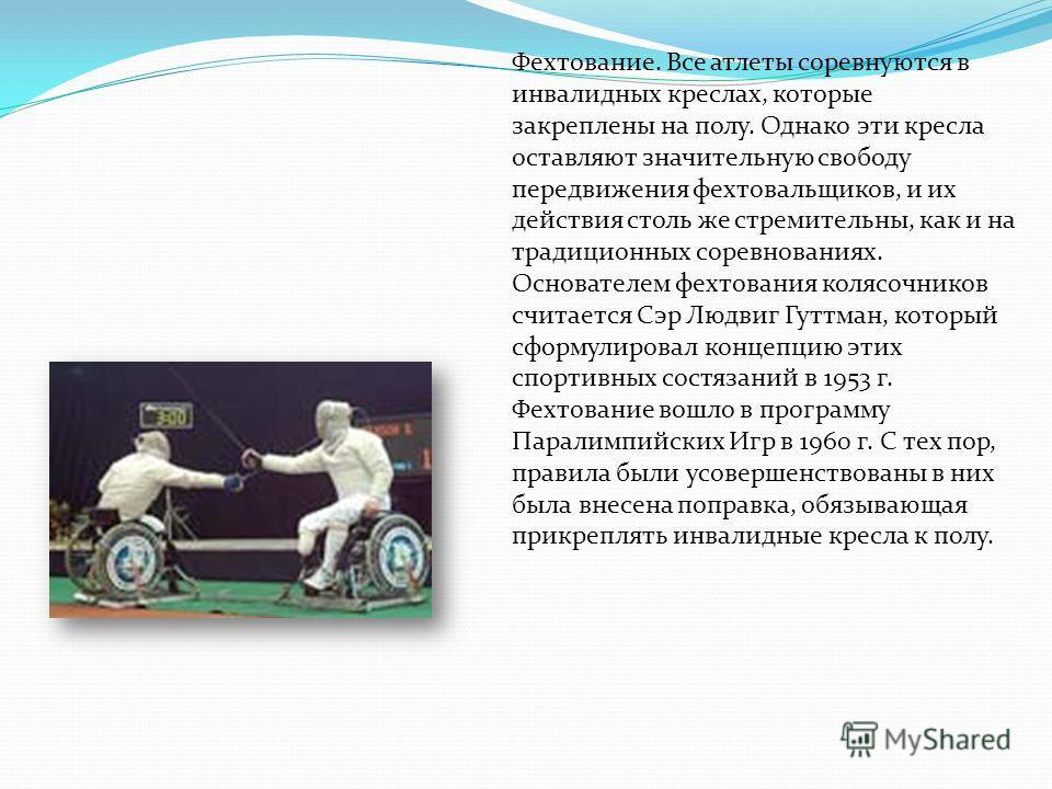 Фехтование. Все атлеты соревнуются в инвалидных креслах, которые закреплены на полу. Однако эти кресла оставляют значительную свободу передвижения фехтовальщиков, и их действия столь же стремительны, как и на традиционных соревнованиях. Основателем ф