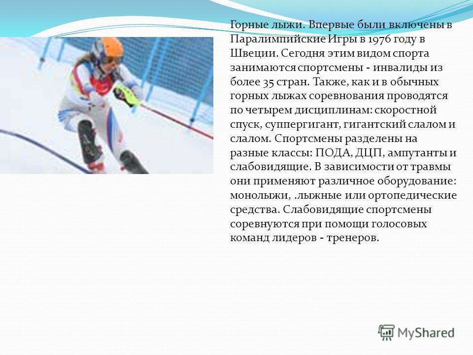 Горные лыжи. Впервые были включены в Паралимпийские Игры в 1976 году в Швеции. Сегодня этим видом спорта занимаются спортсмены - инвалиды из более 35 стран. Также, как и в обычных горных лыжах соревнования проводятся по четырем дисциплинам: скоростно
