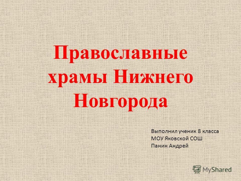Православные храмы Нижнего Новгорода Выполнил ученик 8 класса МОУ Яковской СОШ Панин Андрей