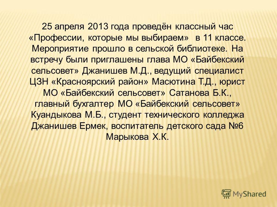 25 апреля 2013 года проведён классный час «Профессии, которые мы выбираем» в 11 классе. Мероприятие прошло в сельской библиотеке. На встречу были приглашены глава МО «Байбекский сельсовет» Джанишев М.Д., ведущий специалист ЦЗН «Красноярский район» Ма