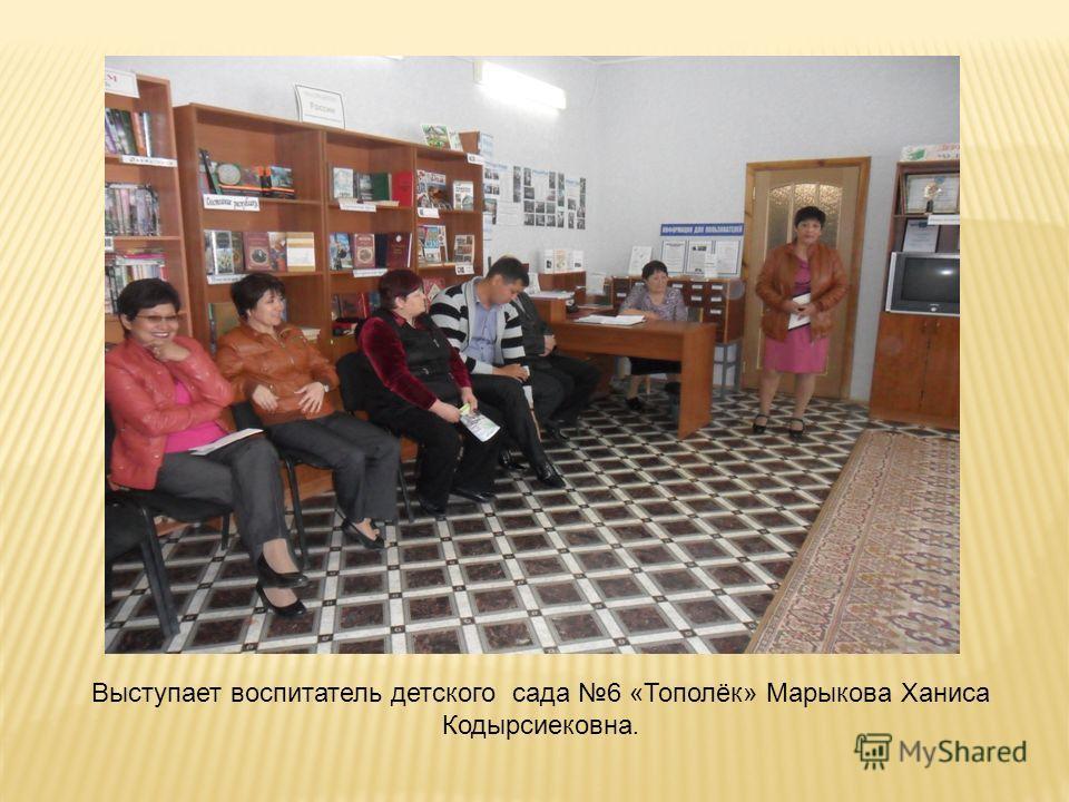 Выступает воспитатель детского сада 6 «Тополёк» Марыкова Ханиса Кодырсиековна.