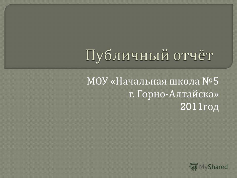 МОУ « Начальная школа 5 г. Горно - Алтайска » 2011 год