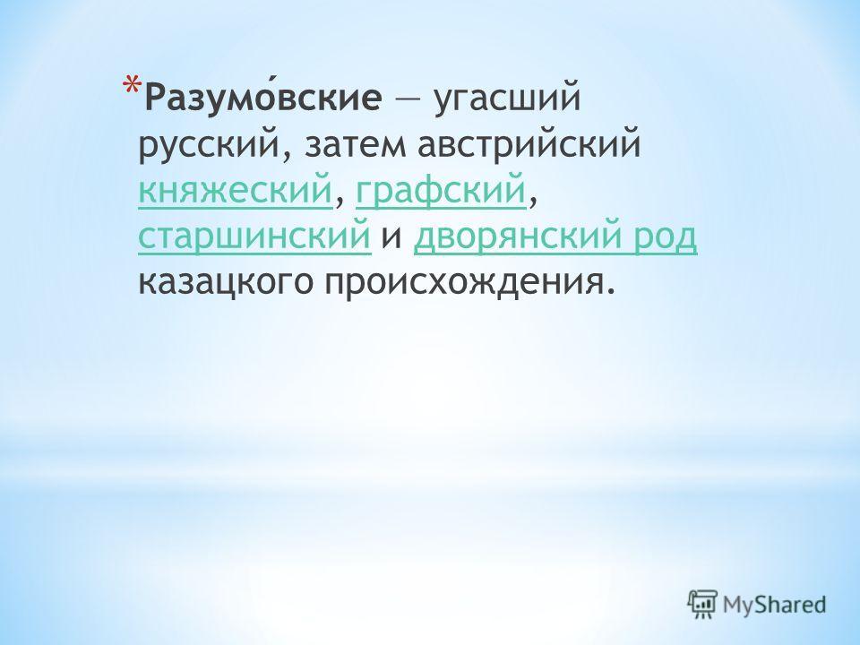 * Разумовские угасший русский, затем австрийский княжеский, графский, старшинский и дворянский род казацкого происхождения. княжескийграфский старшинскийдворянский род