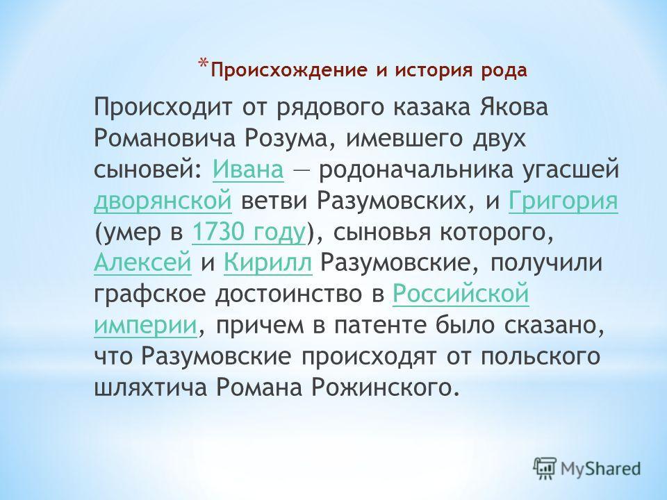 * Происхождение и история рода Происходит от рядового казака Якова Романовича Розума, имевшего двух сыновей: Ивана родоначальника угасшей дворянской ветви Разумовских, и Григория (умер в 1730 году), сыновья которого, Алексей и Кирилл Разумовские, пол