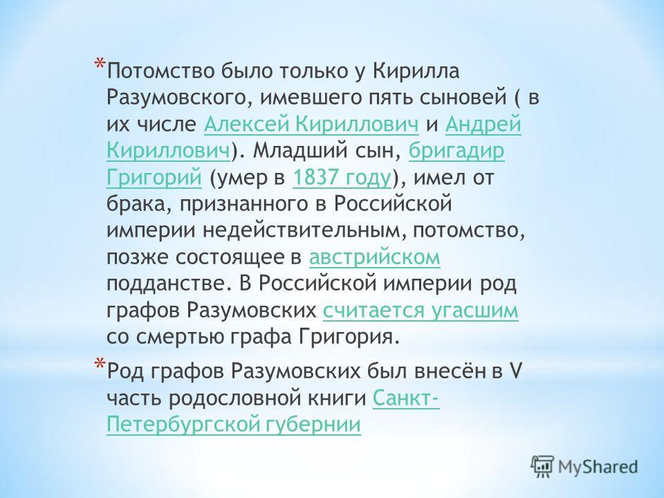 * Потомство было только у Кирилла Разумовского, имевшего пять сыновей ( в их числе Алексей Кириллович и Андрей Кириллович). Младший сын, бригадир Григорий (умер в 1837 году), имел от брака, признанного в Российской империи недействительным, потомство