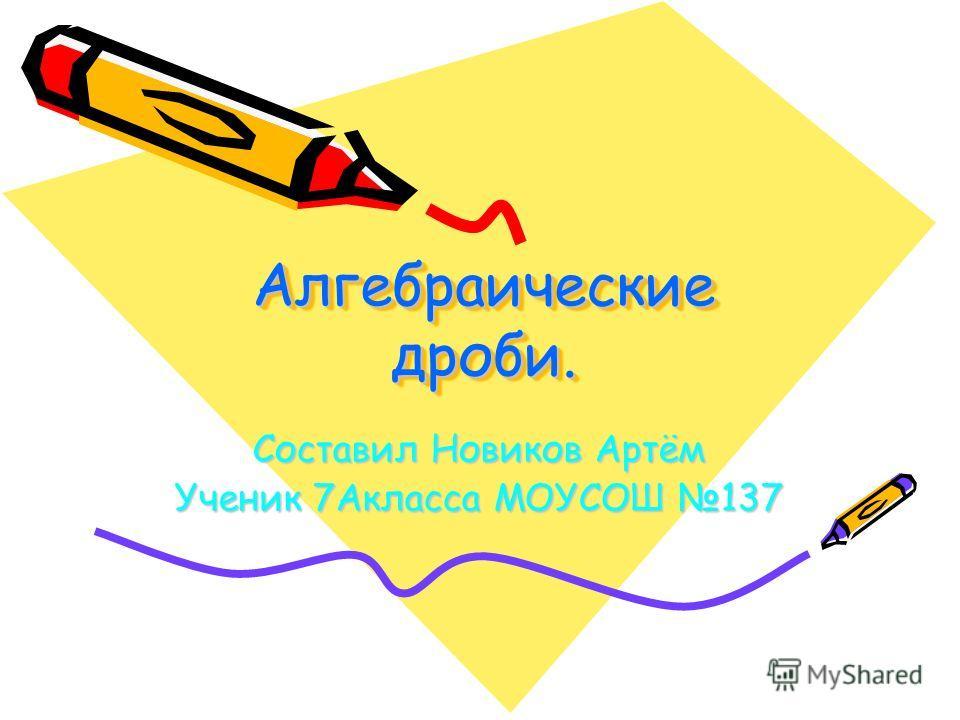 Алгебраические дроби. Составил Новиков Артём Ученик 7Акласса МОУСОШ 137