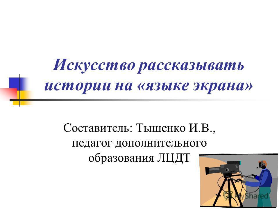 Искусство рассказывать истории на «языке экрана» Составитель: Тыщенко И.В., педагог дополнительного образования ЛЦДТ