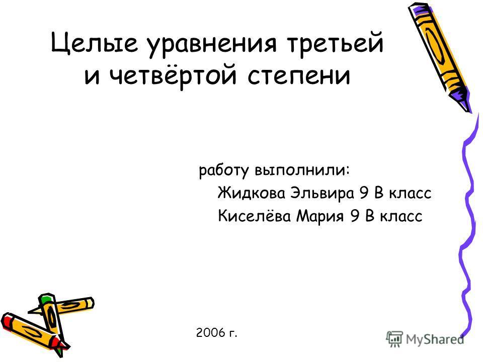 Целые уравнения третьей и четвёртой степени работу выполнили: Жидкова Эльвира 9 В класс Киселёва Мария 9 В класс 2006 г.