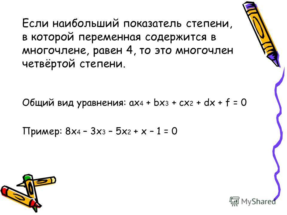 Если наибольший показатель степени, в которой переменная содержится в многочлене, равен 4, то это многочлен четвёртой степени. Общий вид уравнения: ax 4 + bx 3 + cx 2 + dx + f = 0 Пример: 8x 4 – 3x 3 – 5x 2 + x – 1 = 0