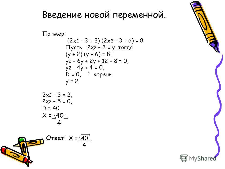 Введение новой переменной. Пример: (2x 2 – 3 + 2) (2x 2 – 3 + 6) = 8 Пусть 2x 2 – 3 = y, тогда (y + 2) (y + 6) = 8, y 2 – 6y + 2y + 12 – 8 = 0, y 2 - 4y + 4 = 0, D = 0, 1 корень y = 2 2x 2 – 3 = 2, 2x 2 – 5 = 0, D = 40 X =_40_ 4 Ответ: X =_40_ 4