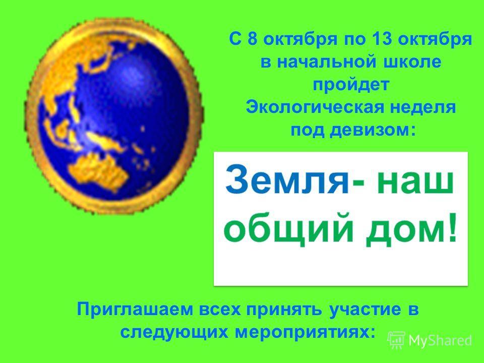 С 8 октября по 13 октября в начальной школе пройдет Экологическая неделя под девизом: Приглашаем всех принять участие в следующих мероприятиях: