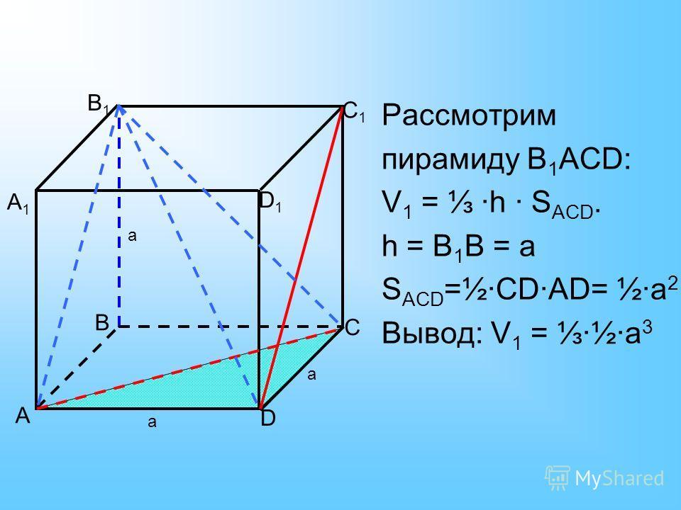 A B C D A1A1 B1B1 C1C1 D1D1 Рассмотрим пирамиду B 1 АCD: V 1 = ·h · S АСD. h = B 1 В = а S АСD =½·СD·АD= ½·а 2 Вывод: V 1 = ·½·а 3 а а а