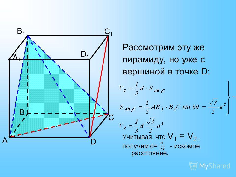 Рассмотрим эту же пирамиду, но уже с вершиной в точке D: Учитывая, что V 1 = V 2, получим d= - искомое расстояние. А1А1 А В D C B1B1 C1C1 D1D1