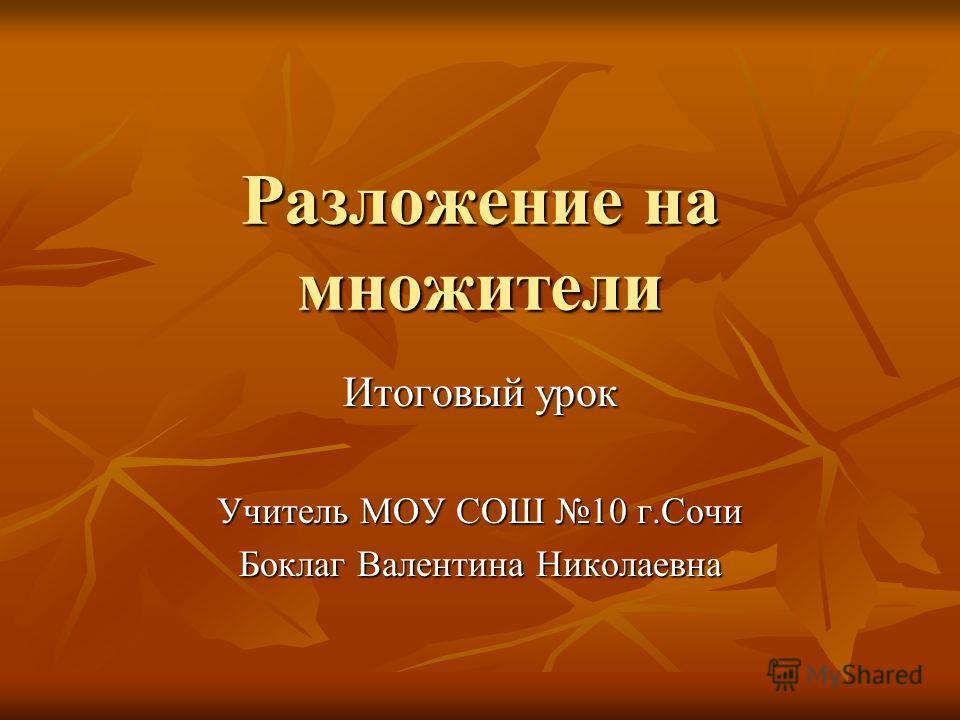 Разложение на множители Итоговый урок Учитель МОУ СОШ 10 г.Сочи Боклаг Валентина Николаевна