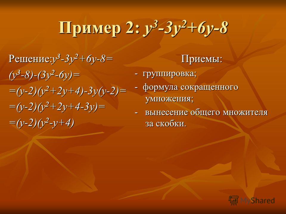 Пример 2: y 3 -3y 2 +6y-8 Решение:y 3 -3y 2 +6y-8= (y 3 -8)-(3y 2 -6y)= =(y-2)(y 2 +2y+4)-3y(y-2)= =(y-2)(y 2 +2y+4-3y)= =(y-2)(y 2 -y+4) Приемы: - группировка; - формула сокращенного умножения; - вынесение общего множителя за скобки.