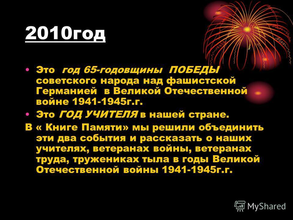 2010год Это год 65-годовщины ПОБЕДЫ советского народа над фашистской Германией в Великой Отечественной войне 1941-1945г.г. Это ГОД УЧИТЕЛЯ в нашей стране. В « Книге Памяти» мы решили объединить эти два события и рассказать о наших учителях, ветеранах