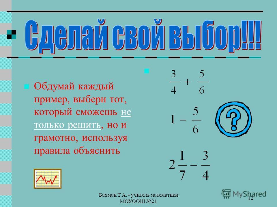 Бахман Т.А. - учитель математики МОУООШ 21 12 Обдумай каждый пример, выбери тот, который сможешь не только решить, но и грамотно, используя правила объяснитьне только решить