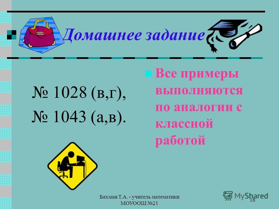 Бахман Т.А. - учитель математики МОУООШ 21 16 Домашнее задание 1028 (в,г), 1043 (а,в). Все примеры выполняются по аналогии с классной работой