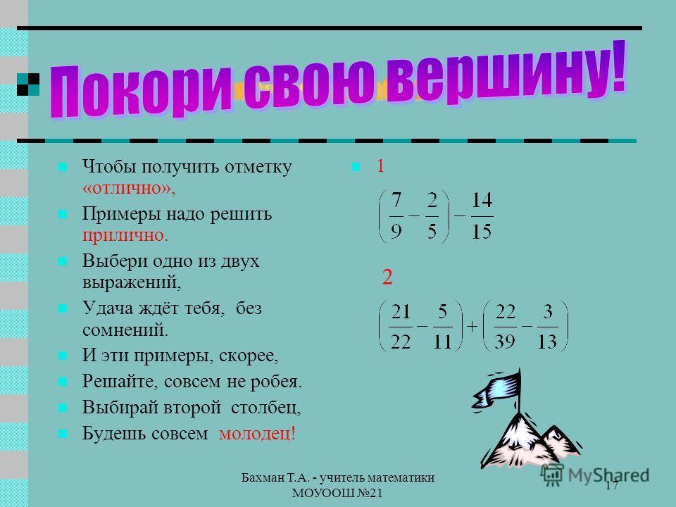 Бахман Т.А. - учитель математики МОУООШ 21 17 Чтобы получить отметку «отлично», Примеры надо решить прилично. Выбери одно из двух выражений, Удача ждёт тебя, без сомнений. И эти примеры, скорее, Решайте, совсем не робея. Выбирай второй столбец, Будеш