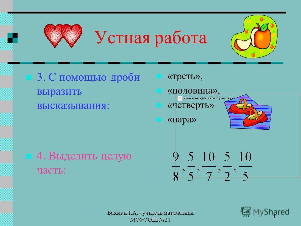 Бахман Т.А. - учитель математики МОУООШ 21 4 Устная работа 3. С помощью дроби выразить высказывания: 4. Выделить целую часть: «треть», «половина», «четверть» «пара»