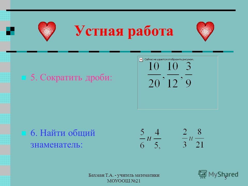 Бахман Т.А. - учитель математики МОУООШ 21 5 Устная работа 5. Сократить дроби: 6. Найти общий знаменатель: