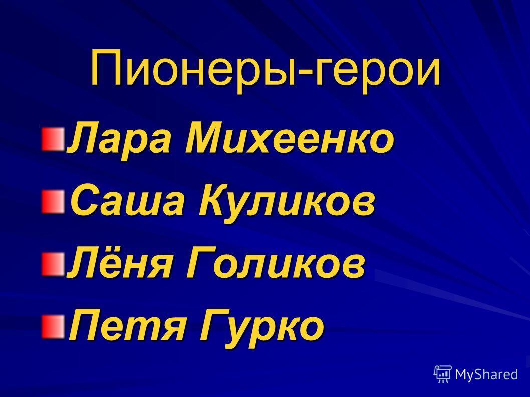 Пионеры-герои Лара Михеенко Саша Куликов Лёня Голиков Петя Гурко
