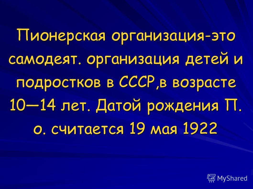 Пионерская организация-это самодеят. организация детей и подростков в СССР,в возрасте 1014 лет. Датой рождения П. о. считается 19 мая 1922