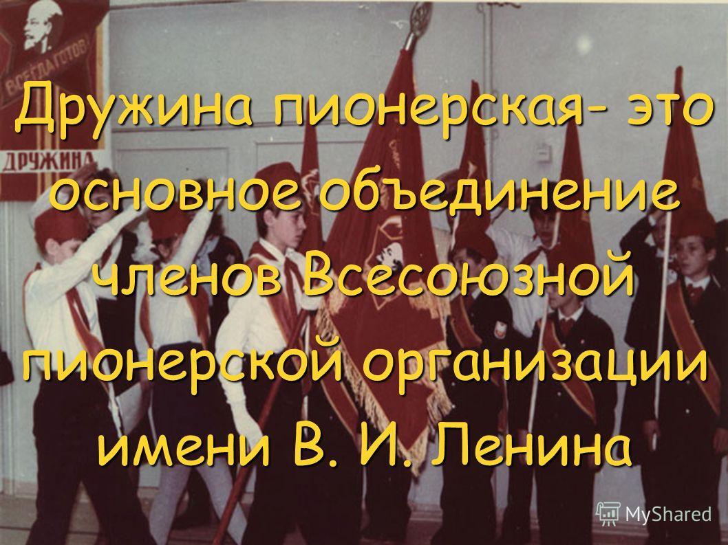 Дружина пионерская- это основное объединение членов Всесоюзной пионерской организации имени В. И. Ленина