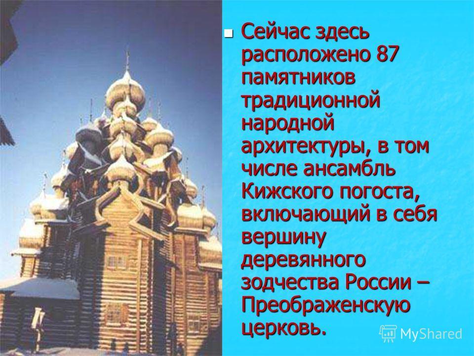 Сейчас здесь расположено 87 памятников традиционной народной архитектуры, в том числе ансамбль Кижского погоста, включающий в себя вершину деревянного зодчества России – Преображенскую церковь.