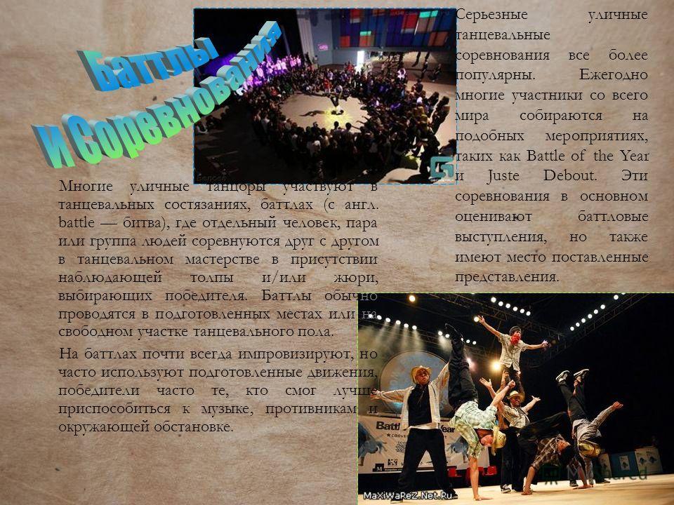 Многие уличные танцоры участвуют в танцевальных состязаниях, баттлах (с англ. battle битва), где отдельный человек, пара или группа людей соревнуются друг с другом в танцевальном мастерстве в присутствии наблюдающей толпы и/или жюри, выбирающих побед