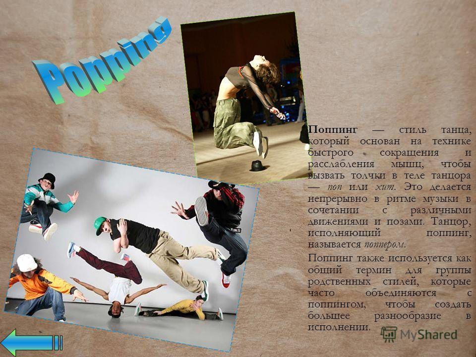 Поппинг стиль танца, который основан на технике быстрого сокращения и расслабления мышц, чтобы вызвать толчки в теле танцора поп или хит. Это делается непрерывно в ритме музыки в сочетании с различными движениями и позами. Танцор, исполняющий поппинг
