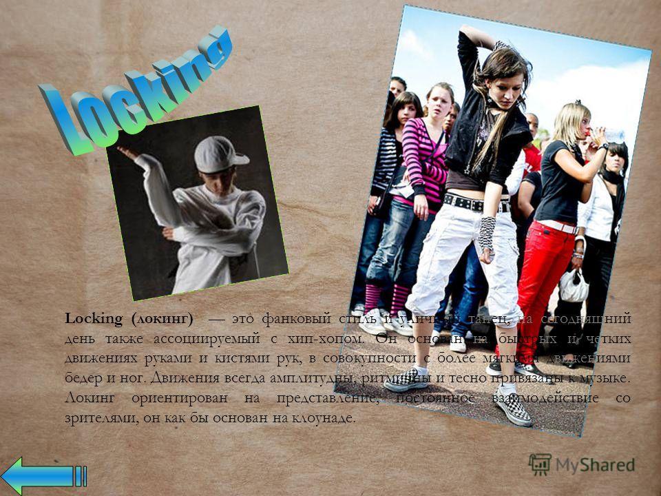 Locking (локинг) это фанковый стиль и уличный танец, на сегодняшний день также ассоциируемый с хип-хопом. Он основан на быстрых и четких движениях руками и кистями рук, в совокупности с более мягкими движениями бедер и ног. Движения всегда амплитудны