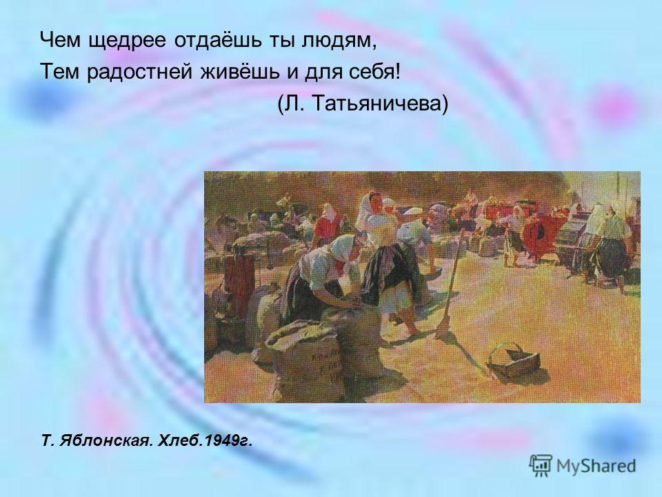 Чем щедрее отдаёшь ты людям, Тем радостней живёшь и для себя! (Л. Татьяничева) Т. Яблонская. Хлеб.1949г.