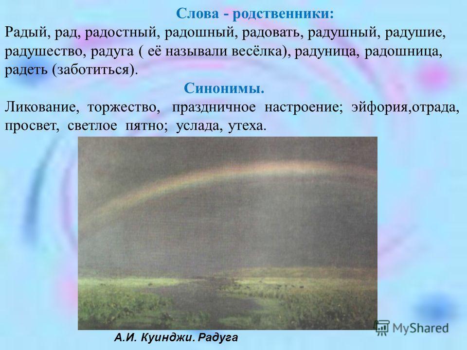 А.И. Куинджи. Радуга Слова - родственники: Радый, рад, радостный, радошный, радовать, радушный, радушие, радушество, радуга ( её называли весёлка), радуница, радошница, радеть (заботиться). Синонимы. Ликование, торжество, праздничное настроение; эйфо