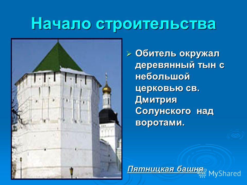 Начало строительства Обитель окружал деревянный тын с небольшой церковью св. Дмитрия Солунского над воротами. Обитель окружал деревянный тын с небольшой церковью св. Дмитрия Солунского над воротами. Пятницкая башня