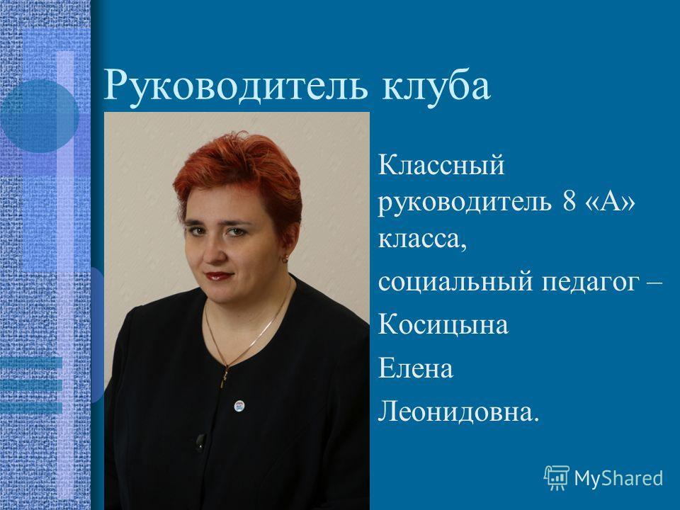Руководитель клуба Классный руководитель 8 «А» класса, социальный педагог – Косицына Елена Леонидовна.