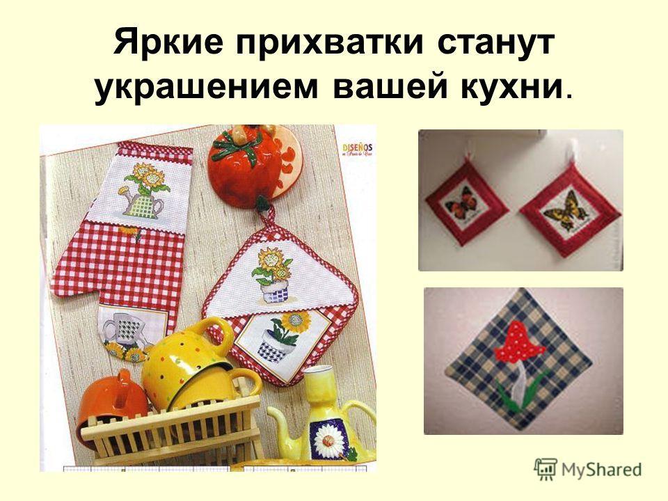 Яркие прихватки станут украшением вашей кухни.