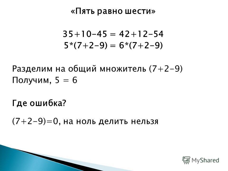 «Пять равно шести» 35+10-45 = 42+12-54 5*(7+2-9) = 6*(7+2-9) Разделим на общий множитель (7+2-9) Получим, 5 = 6 Где ошибка? (7+2-9)=0, на ноль делить нельзя