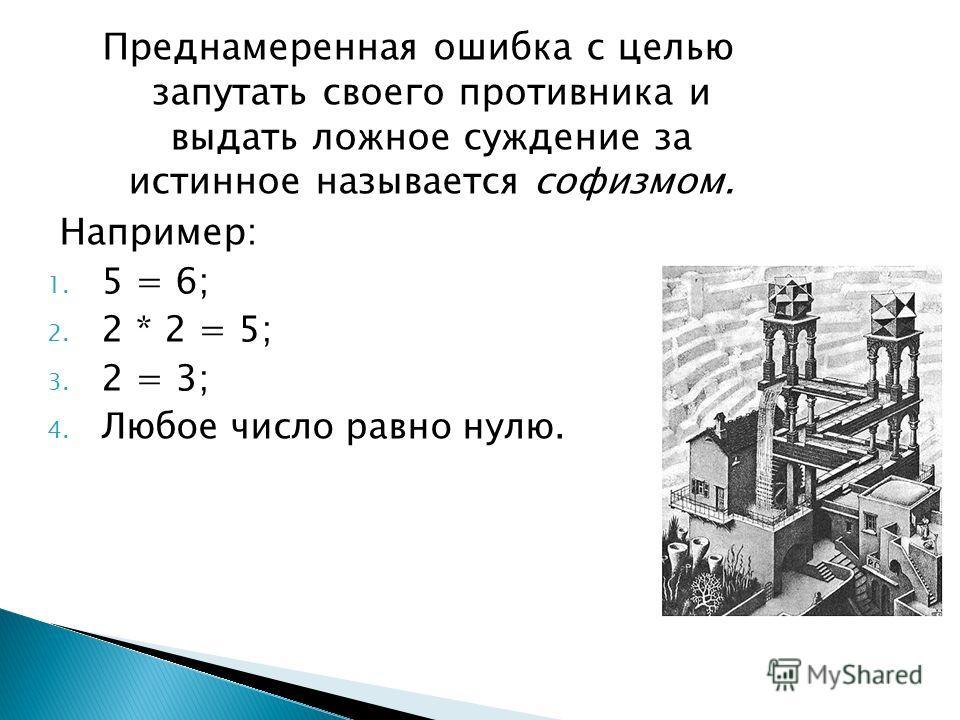 Преднамеренная ошибка с целью запутать своего противника и выдать ложное суждение за истинное называется софизмом. Например: 1. 5 = 6; 2. 2 * 2 = 5; 3. 2 = 3; 4. Любое число равно нулю.