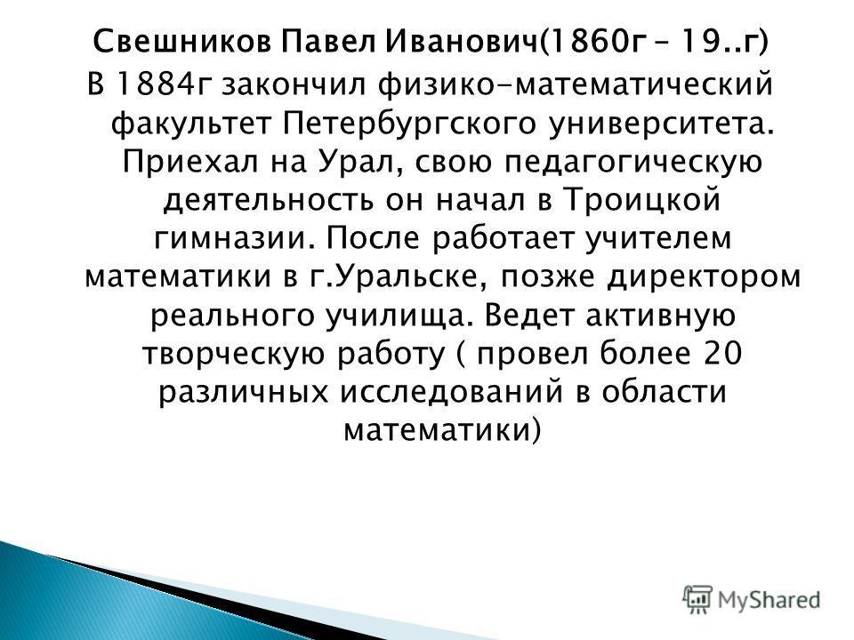 Свешников Павел Иванович(1860г – 19..г) В 1884г закончил физико-математический факультет Петербургского университета. Приехал на Урал, свою педагогическую деятельность он начал в Троицкой гимназии. После работает учителем математики в г.Уральске, поз