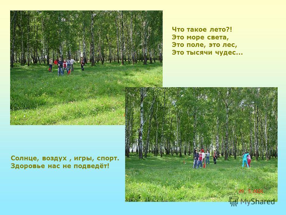 Солнце, воздух, игры, спорт. Здоровье нас не подведёт! Что такое лето?! Это море света, Это поле, это лес, Это тысячи чудес...