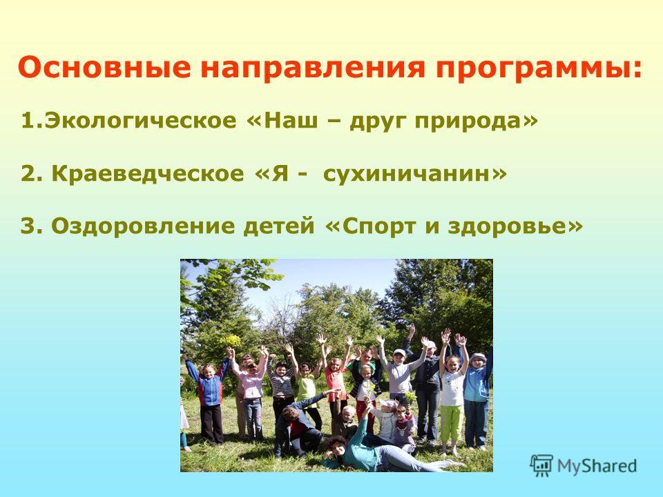 Основные направления программы: 1.Экологическое «Наш – друг природа» 2. Краеведческое «Я - сухиничанин» 3. Оздоровление детей «Спорт и здоровье»
