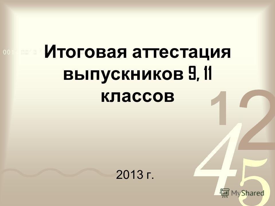 Итоговая аттестация выпускников 9, 11 классов 2013 г.