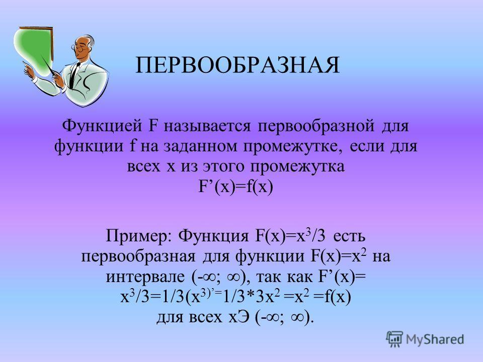 ПЕРВООБРАЗНАЯ Функцией F называется первообразной для функции f на заданном промежутке, если для всех x из этого промежутка F(x)=f(x) Пример: Функция F(x)=x 3 /3 есть первообразная для функции F(x)=x 2 на интервале (-; ), так как F(x)= x 3 /3=1/3(x 3