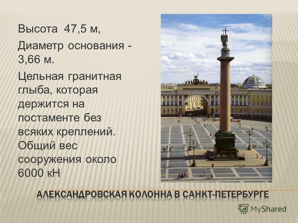 Высота 47,5 м, Диаметр основания - 3,66 м. Цельная гранитная глыба, которая держится на постаменте без всяких креплений. Общий вес сооружения около 6000 кН